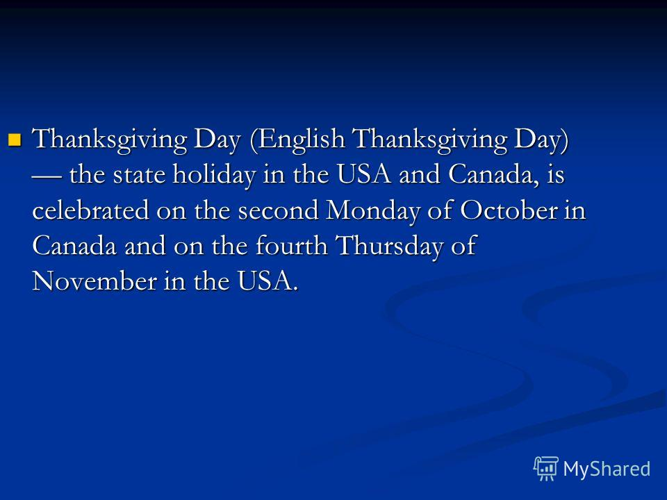 Thanksgiving Day (English Thanksgiving Day) the state holiday in the USA and Canada, is celebrated on the second Monday of October in Canada and on the fourth Thursday of November in the USA.