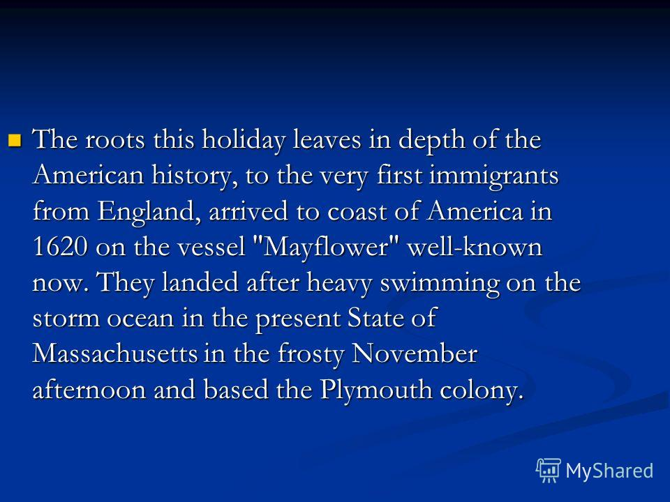 The roots this holiday leaves in depth of the American history, to the very first immigrants from England, arrived to coast of America in 1620 on the vessel