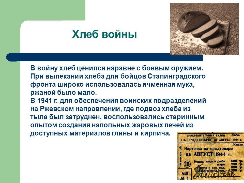 Хлеб войны В войну хлеб ценился наравне с боевым оружием. При выпекании хлеба для бойцов Сталинградского фронта широко использовалась ячменная мука, ржаной было мало. В 1941 г. для обеспечения воинских подразделений на Ржевском направлении, где подво
