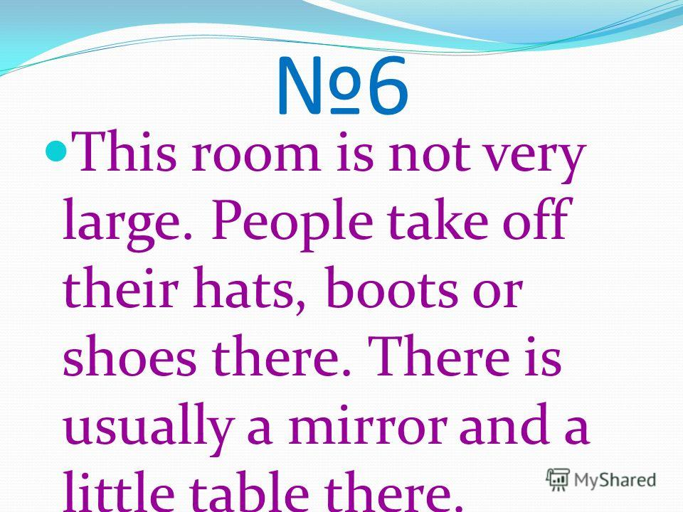 6 This room is not very large. People take off their hats, boots or shoes there. There is usually a mirror and a little table there.