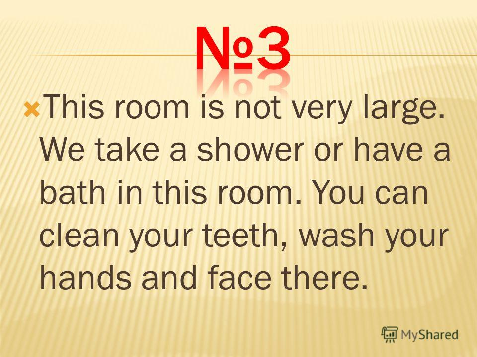This room is not very large. We take a shower or have a bath in this room. You can clean your teeth, wash your hands and face there.
