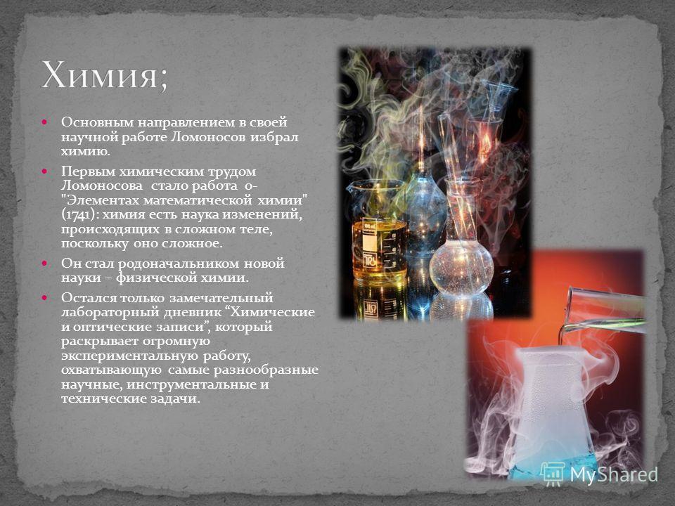 Основным направлением в своей научной работе Ломоносов избрал химию. Первым химическим трудом Ломоносова стало работа о-