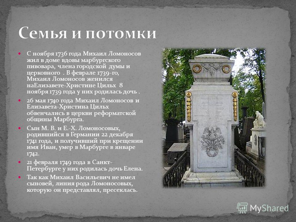 С ноября 1736 года Михаил Ломоносов жил в доме вдовы марбургского пивовара, члена городской думы и церковного. В феврале 1739-го, Михаил Ломоносов женился наЕлизавете-Христине Цильх 8 ноября 1739 года у них родилась дочь. 26 мая 1740 года Михаил Ломо