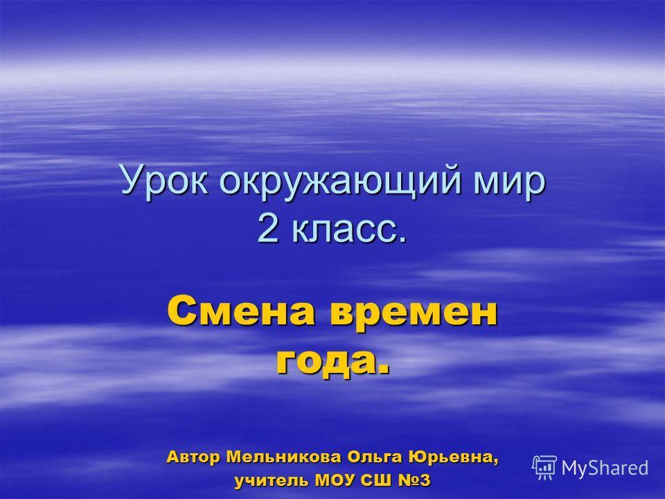 Урок окружающий мир 2 класс. Смена времен года. Автор Мельникова Ольга Юрьевна, учитель МОУ СШ 3
