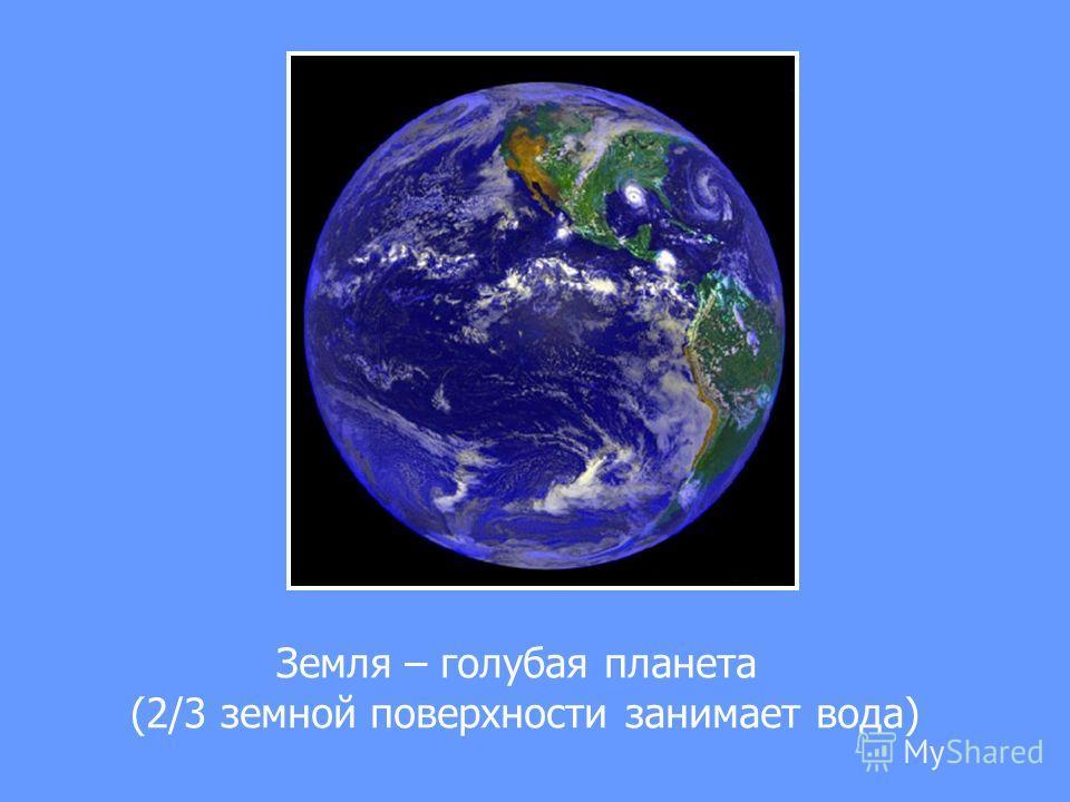 Земля – голубая планета (2/3 земной поверхности занимает вода)
