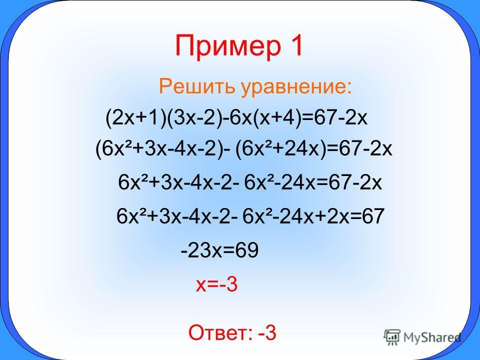 Пример 1 Решить уравнение: (2x+1)(3x-2)-6x(x+4)=67-2x (6x²+3x-4x-2)- (6x²+24x)=67-2x 6x²+3x-4x-2- 6x²-24x=67-2x 6x²+3x-4x-2- 6x²-24x+2x=67 -23x=69 x=-3 Ответ: -3