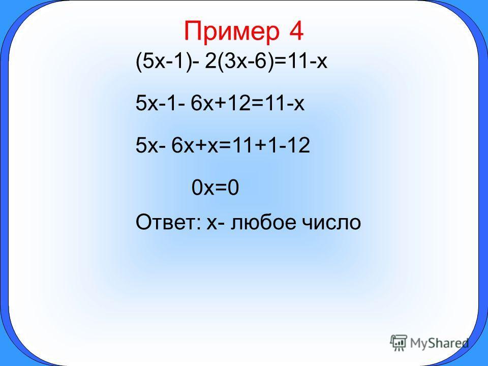 Пример 4 (5x-1)- 2(3x-6)=11-x 5x-1- 6x+12=11-x 5x- 6x+x=11+1-12 0x=0 Ответ: x- любое число