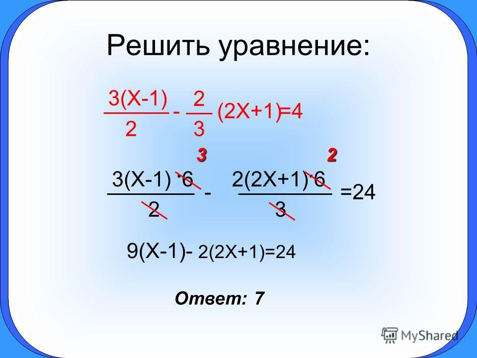 Решить уравнение: 2 3(X-1) 3 2 -=4=4(2X+1) 3 2(2X+1). 6 -=24 2 3(X-1). 632 9(X-1)- 2(2X+1)=24 Ответ: 7