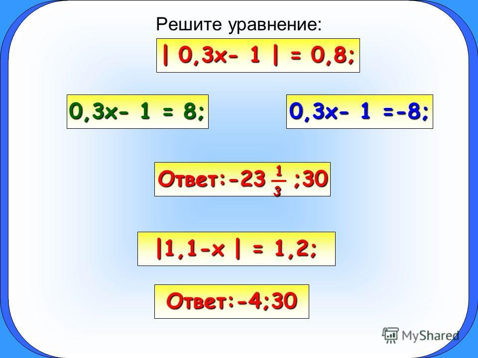 Решите уравнение: | 0,3x- 1 | = 0,8; 0,3x- 1 = 8; 0,3x- 1 =-8; |1,1-x | = 1,2; Ответ:-4;30 Ответ:-23 1 ;30 3