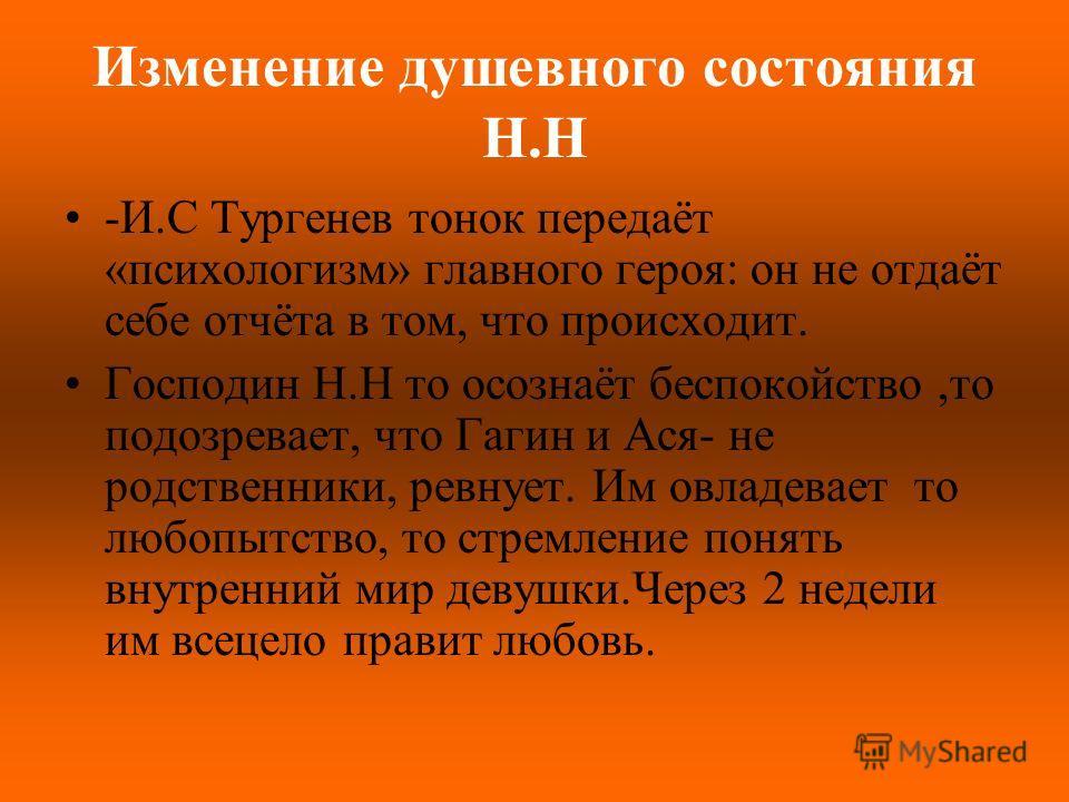 Изменение душевного состояния Н.Н -И.С Тургенев тонок передаёт «психологизм» главного героя: он не отдаёт себе отчёта в том, что происходит. Господин Н.Н то осознаёт беспокойство,то подозревает, что Гагин и Ася- не родственники, ревнует. Им овладевае