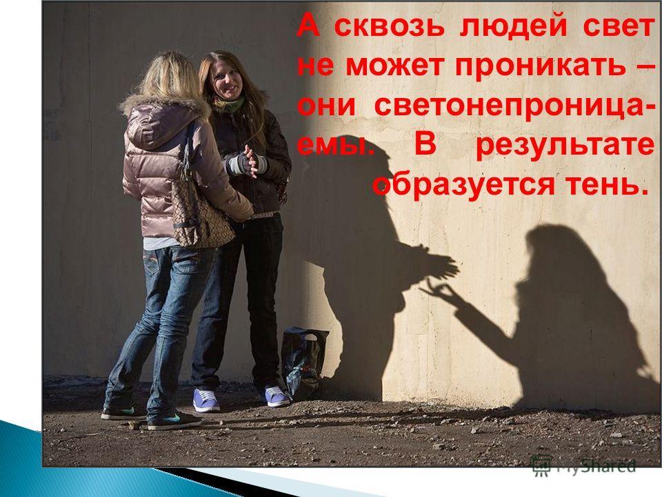 А сквозь людей свет не может проникать – они светонепроница- емы. В результате образуется тень.