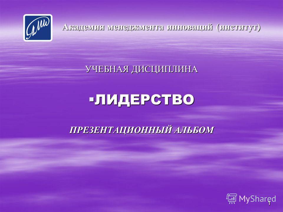 1 УЧЕБНАЯ ДИСЦИПЛИНА ЛИДЕРСТВО ПРЕЗЕНТАЦИОННЫЙ АЛЬБОМ Академия менеджмента инноваций (институт) 1