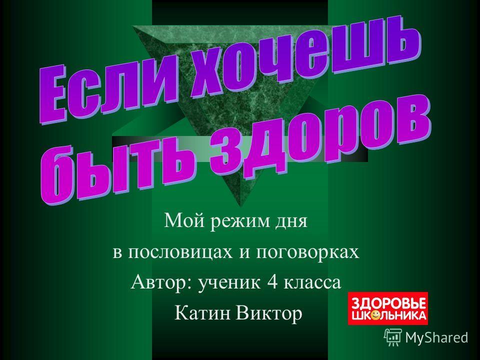 Мой режим дня в пословицах и поговорках Автор: ученик 4 класса Катин Виктор