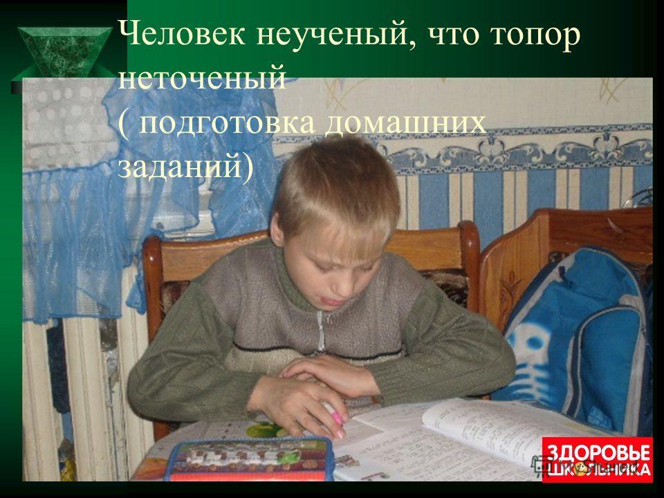 Человек неученый, что топор неточеный ( подготовка домашних заданий)