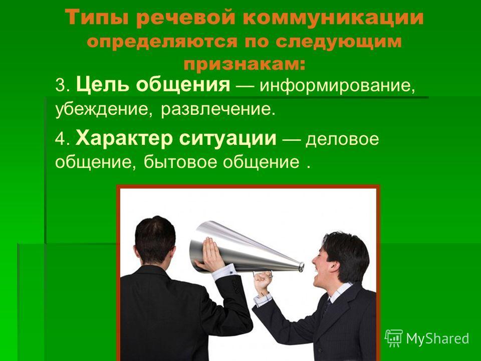 Типы речевой коммуникации определяются по следующим признакам: 3. Цель общения информирование, убеждение, развлечение. 4. Характер ситуации деловое общение, бытовое общение.