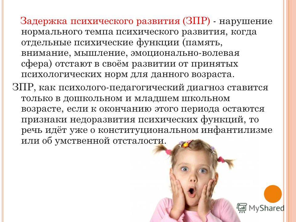 Задержка психического развития (ЗПР) - нарушение нормального темпа психического развития, когда отдельные психические функции (память, внимание, мышление, эмоционально-волевая сфера) отстают в своём развитии от принятых психологических норм для данно