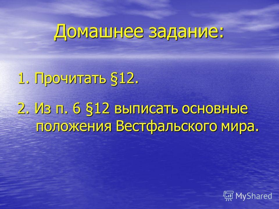 Домашнее задание: 1. Прочитать §12. 2. Из п. 6 §12 выписать основные положения Вестфальского мира.