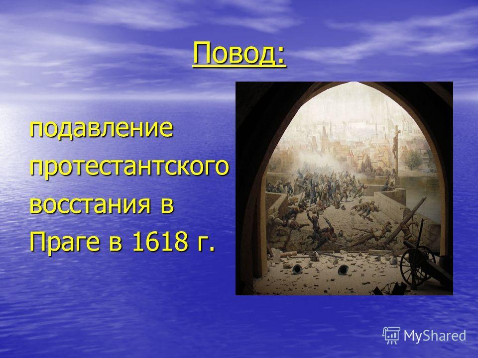 Повод: подавлениепротестантского восстания в Праге в 1618 г.