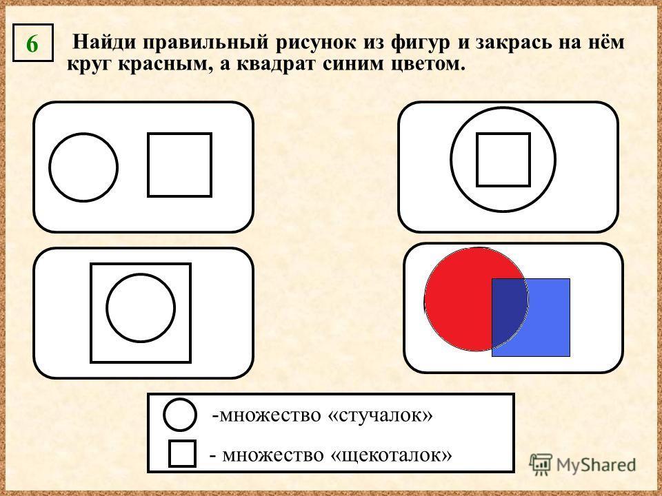 Найди правильный рисунок из фигур и закрась на нём круг красным, а квадрат синим цветом. 6 -множество «стучалок» - множество «щекоталок»