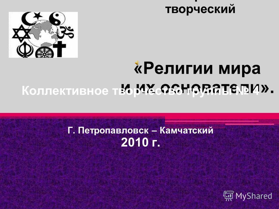 «Религии мира и их основатели». Коллективное творчество группы 4 Г. Петропавловск – Камчатский 2010 г. Тип проекта: творческий