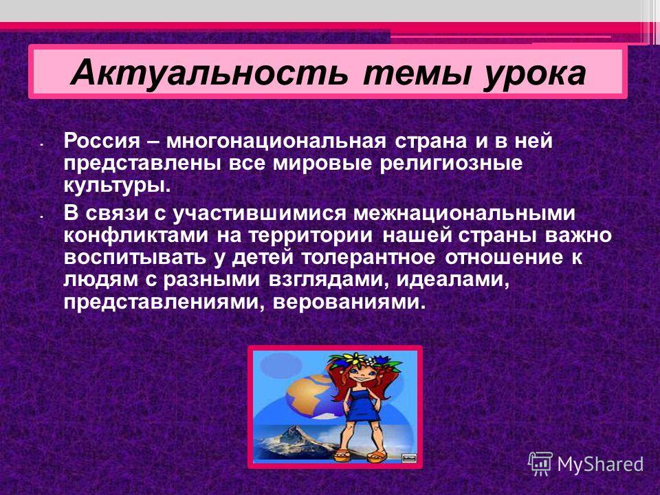 Россия – многонациональная страна и в ней представлены все мировые религиозные культуры. В связи с участившимися межнациональными конфликтами на территории нашей страны важно воспитывать у детей толерантное отношение к людям с разными взглядами, идеа