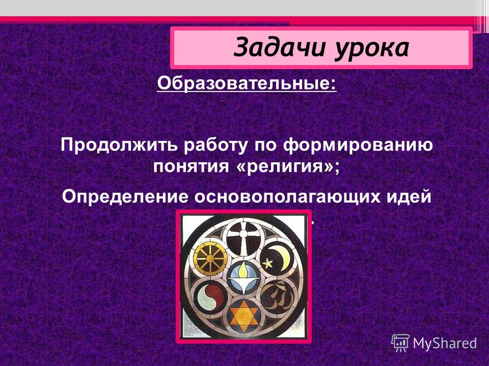 Образовательные: Продолжить работу по формированию понятия «религия»; Определение основополагающих идей религий мира. Задачи урока