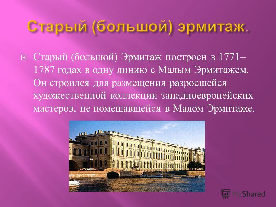 Старый ( большой ) Эрмитаж построен в 1771– 1787 годах в одну линию с Малым Эрмитажем. Он строился для размещения разросшейся художественной коллекции западноевропейских мастеров, не помещавшейся в Малом Эрмитаже.