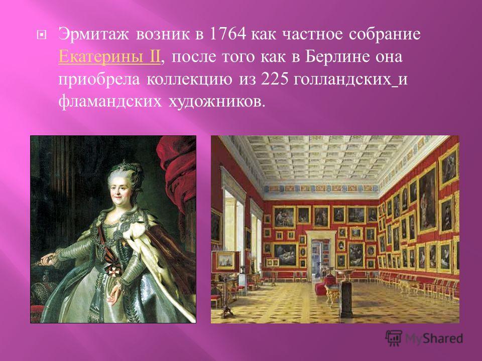 Эрмитаж возник в 1764 как частное собрание Екатерины II, после того как в Берлине она приобрела коллекцию из 225 голландских и фламандских художников. Екатерины II