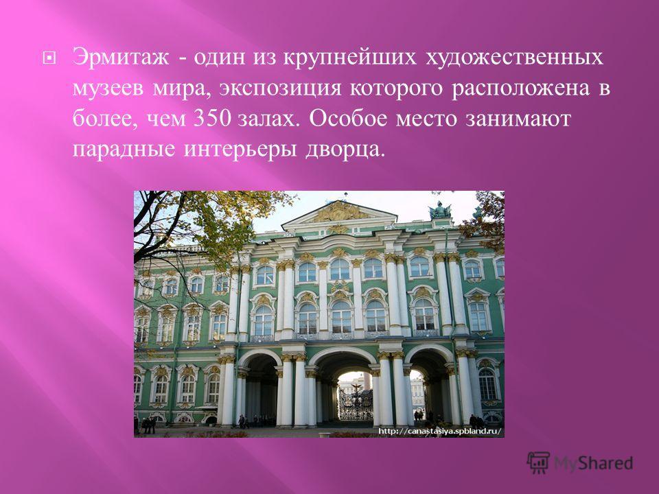 Эрмитаж - один из крупнейших художественных музеев мира, экспозиция которого расположена в более, чем 350 залах. Особое место занимают парадные интерьеры дворца.