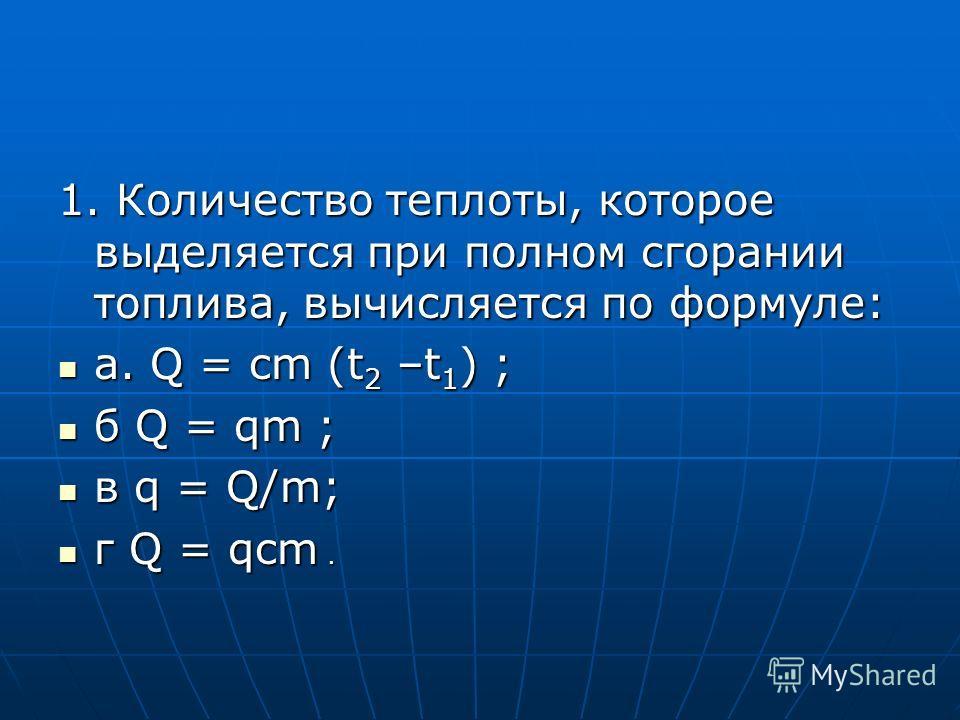 1. Количество теплоты, которое выделяется при полном сгорании топлива, вычисляется по формуле: а. Q = cm (t 2 –t 1 ) ; а. Q = cm (t 2 –t 1 ) ; б Q = qm ; б Q = qm ; в q = Q/m; в q = Q/m; г Q = qcm. г Q = qcm.