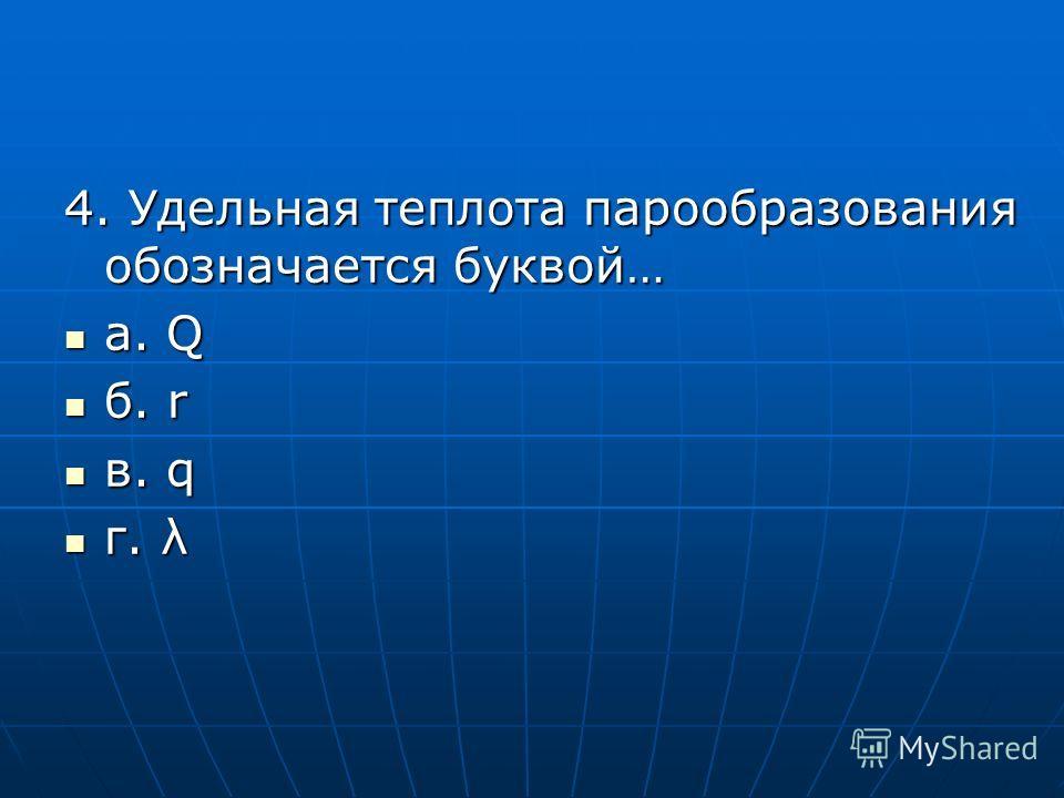 4. Удельная теплота парообразования обозначается буквой… а. Q а. Q б. r б. r в. q в. q г. λ г. λ
