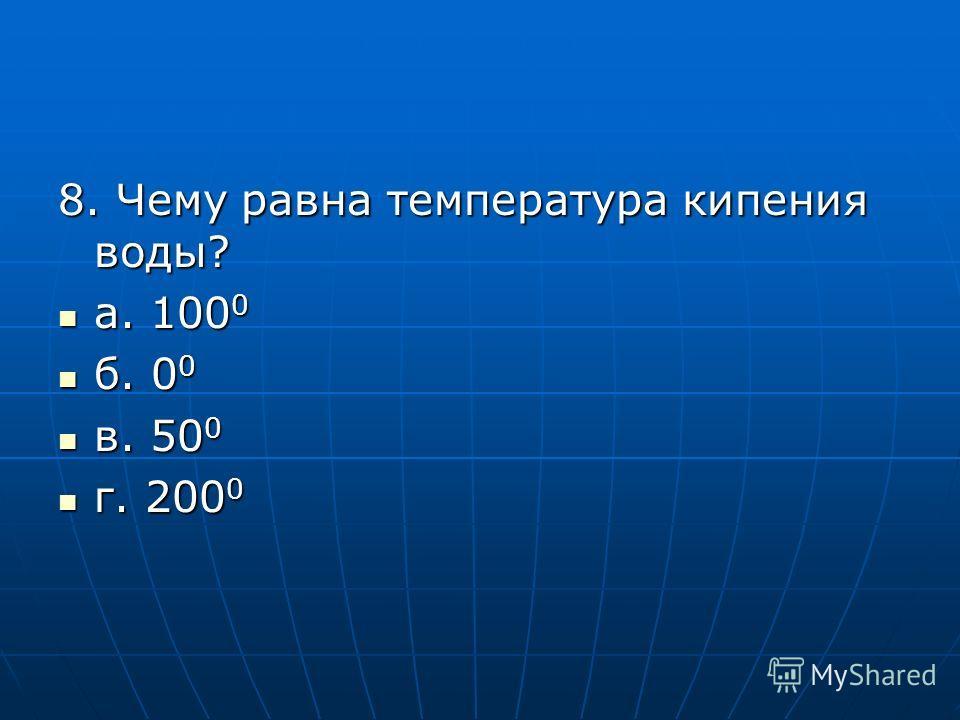 8. Чему равна температура кипения воды? а. 100 0 а. 100 0 б. 0 0 б. 0 0 в. 50 0 в. 50 0 г. 200 0 г. 200 0