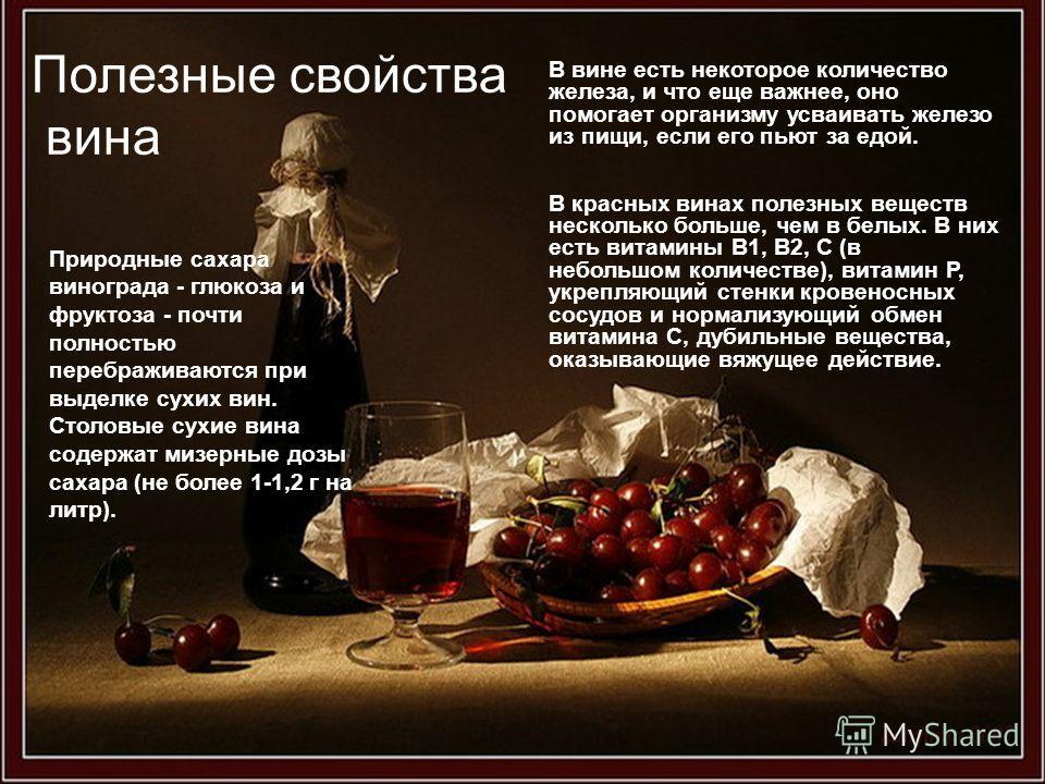 Полезные свойства вина В вине есть некоторое количество железа, и что еще важнее, оно помогает организму усваивать железо из пищи, если его пьют за едой. В красных винах полезных веществ несколько больше, чем в белых. В них есть витамины В1, В2, С (в