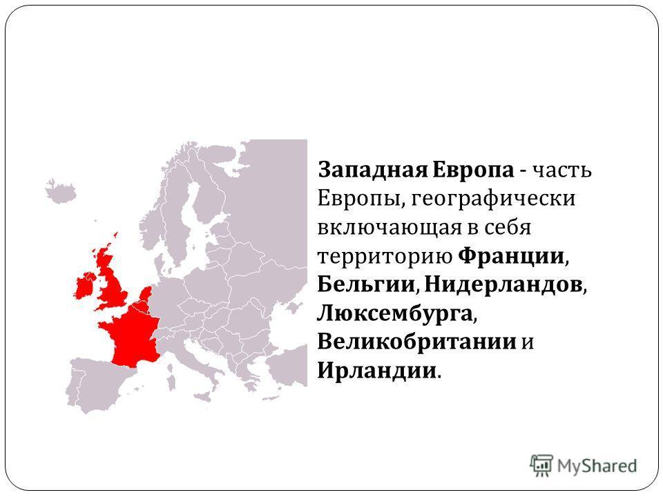 Западная Европа - часть Европы, географически включающая в себя территорию Франции, Бельгии, Нидерландов, Люксембурга, Великобритании и Ирландии.