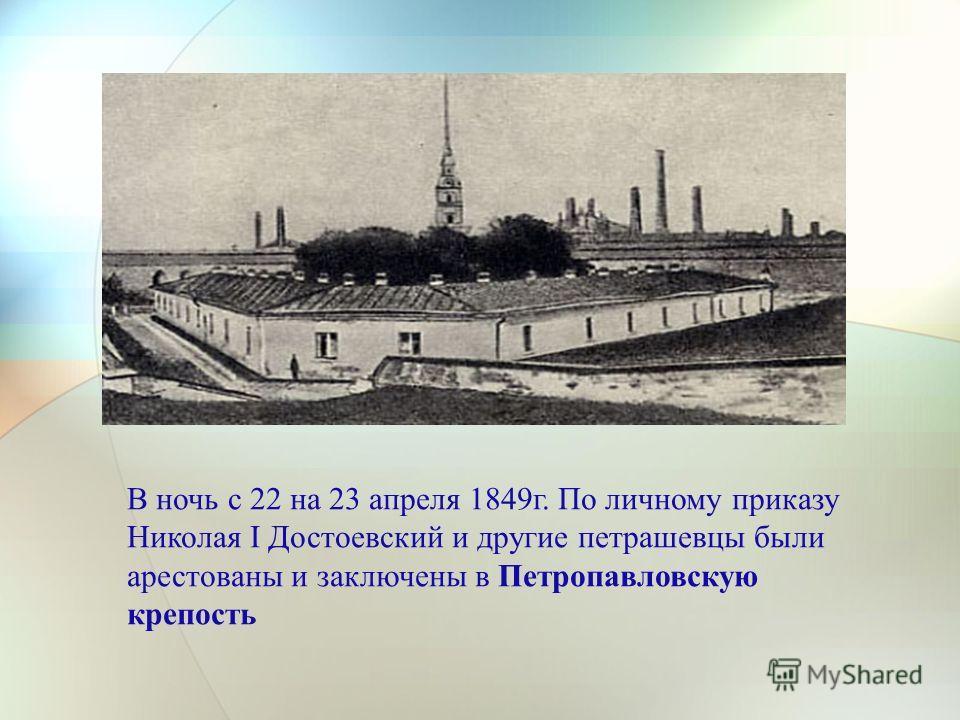 В ночь с 22 на 23 апреля 1849г. По личному приказу Николая I Достоевский и другие петрашевцы были арестованы и заключены в Петропавловскую крепость