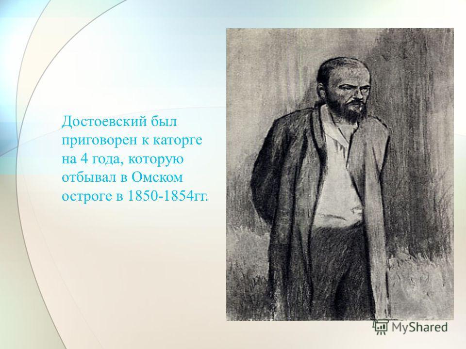 Достоевский был приговорен к каторге на 4 года, которую отбывал в Омском остроге в 1850-1854гг.
