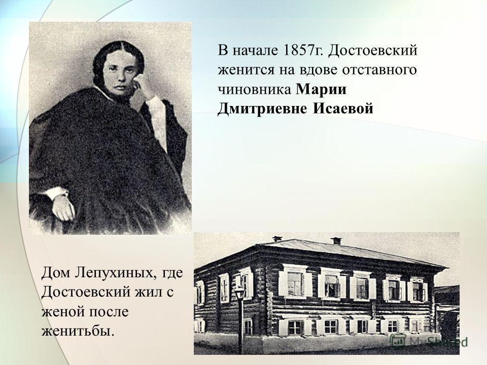 В начале 1857г. Достоевский женится на вдове отставного чиновника Марии Дмитриевне Исаевой Дом Лепухиных, где Достоевский жил с женой после женитьбы.