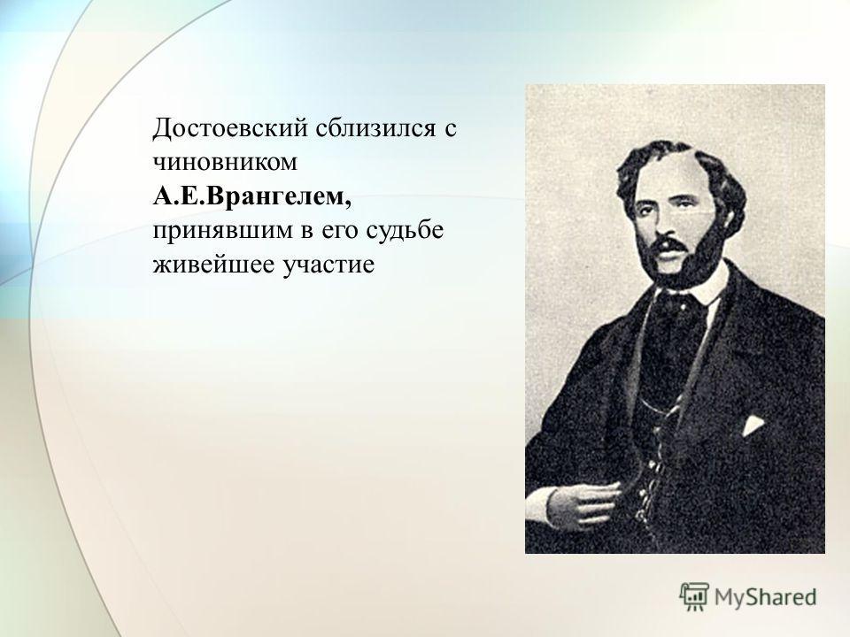 Достоевский сблизился с чиновником А.Е.Врангелем, принявшим в его судьбе живейшее участие