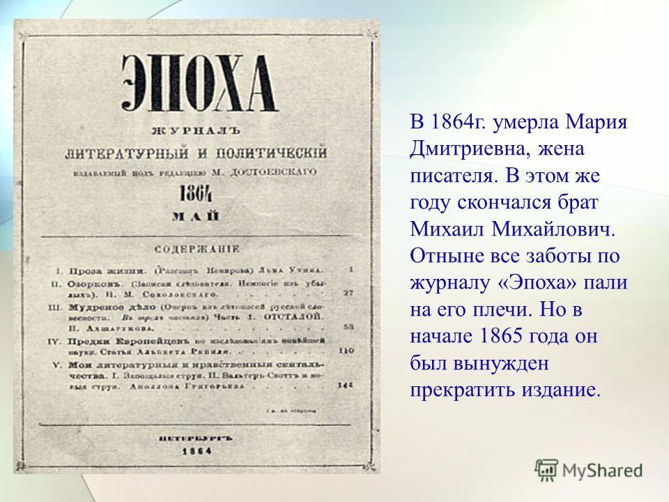 В 1864г. умерла Мария Дмитриевна, жена писателя. В этом же году скончался брат Михаил Михайлович. Отныне все заботы по журналу «Эпоха» пали на его плечи. Но в начале 1865 года он был вынужден прекратить издание.