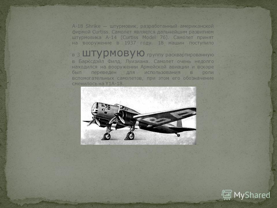 A-18 Shrike штурмовик, разработанный американской фирмой Curtiss. Самолет является дальнейшим развитием штурмовика А-14 (Curtiss Model 76). Самолет принят на вооружение в 1937 году. 18 машин поступило в 3 штурмовую группу расквартированную в Барксдэй