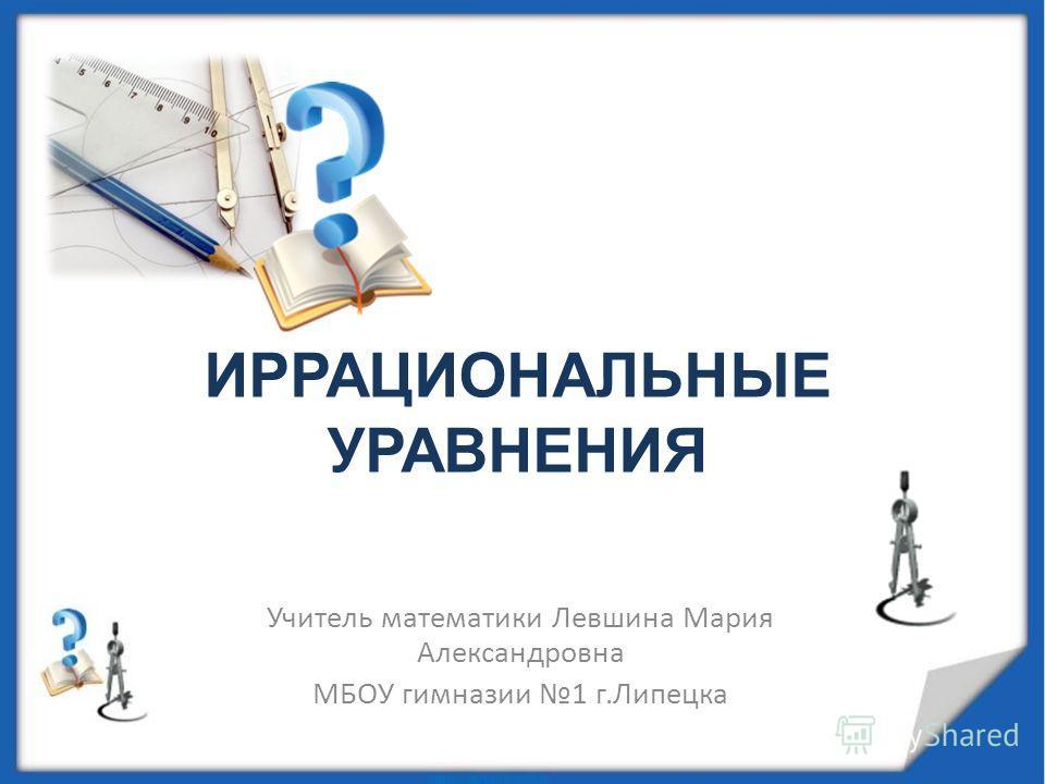ИРРАЦИОНАЛЬНЫЕ УРАВНЕНИЯ Учитель математики Левшина Мария Александровна МБОУ гимназии 1 г.Липецка