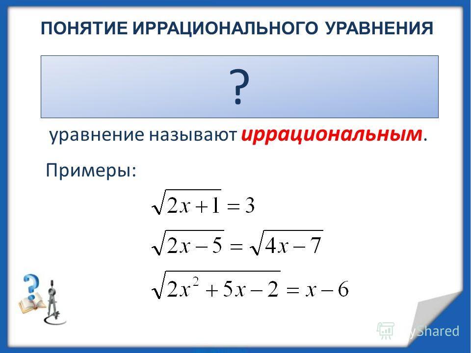 ПОНЯТИЕ ИРРАЦИОНАЛЬНОГО УРАВНЕНИЯ Если в уравнении переменная содержится под знаком квадратного корня, то уравнение называют иррациональным. ? Примеры: