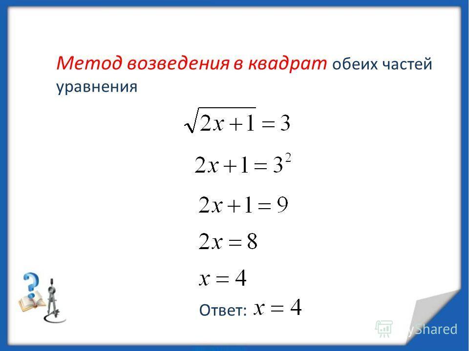 Метод возведения в квадрат обеих частей уравнения Ответ: