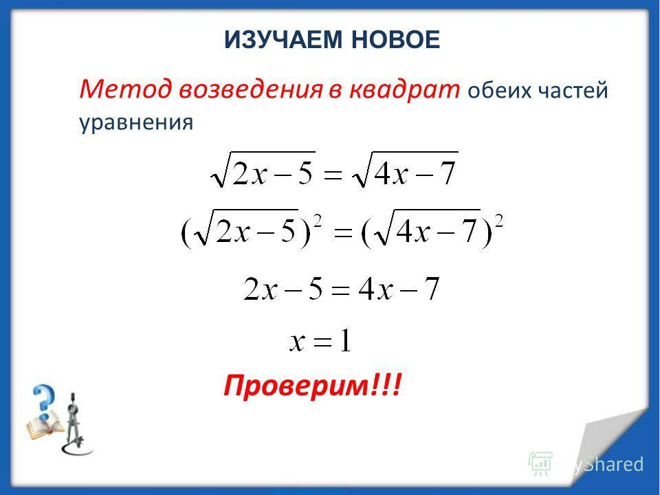 ИЗУЧАЕМ НОВОЕ Метод возведения в квадрат обеих частей уравнения Проверим!!!