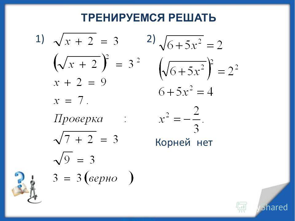 ТРЕНИРУЕМСЯ РЕШАТЬ 1) 2) Корней нет