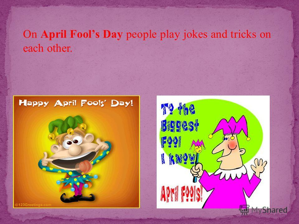 On April Fools Day people play jokes and tricks on each other.