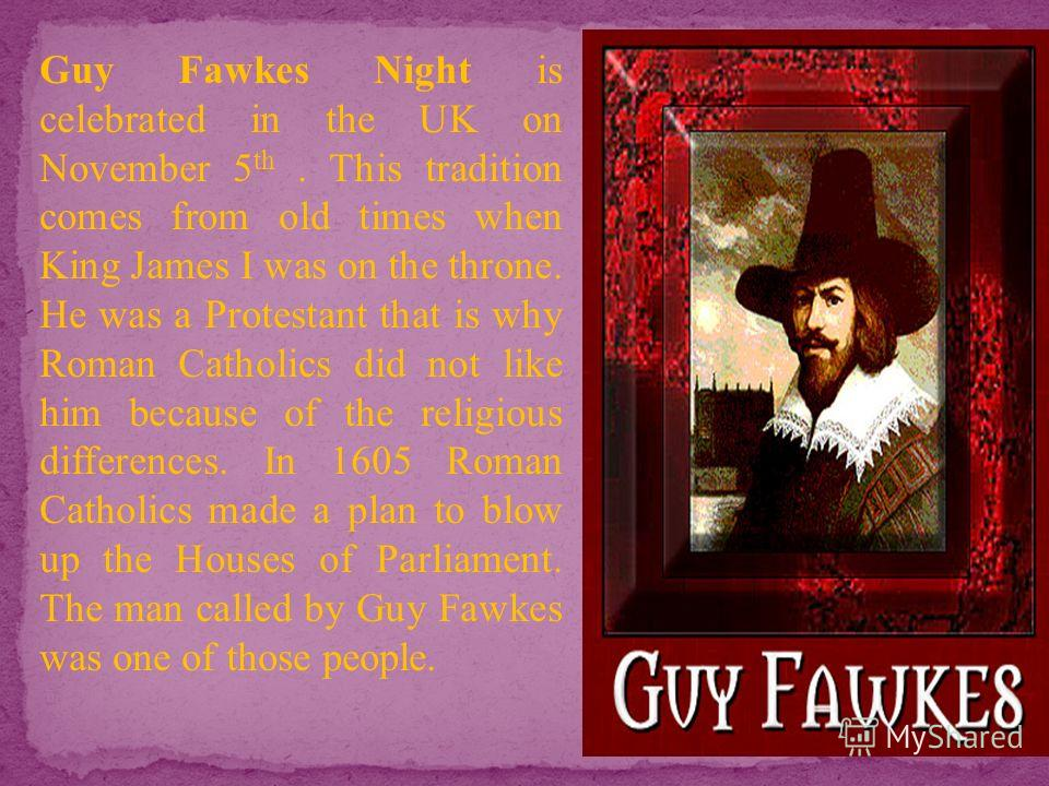 Guy Fawkes Night is celebrated in the UK on November 5 th. This tradition comes from old times when King James I was on the throne. He was a Protestant that is why Roman Catholics did not like him because of the religious differences. In 1605 Roman C