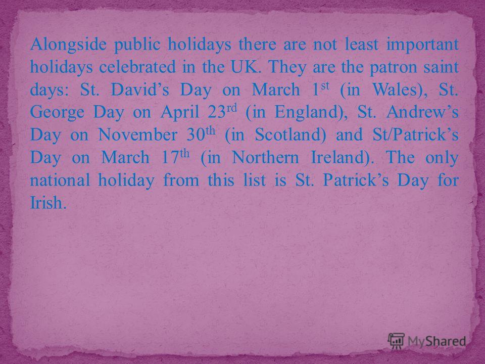 Alongside public holidays there are not least important holidays celebrated in the UK. They are the patron saint days: St. Davids Day on March 1 st (in Wales), St. George Day on April 23 rd (in England), St. Andrews Day on November 30 th (in Scotland