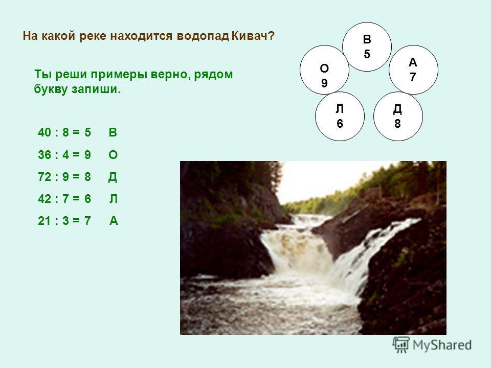 На какой реке находится водопад Кивач? В5В5 О9О9 Л6Л6 Д8Д8 А7А7 40 : 8 = 36 : 4 = 72 : 9 = 42 : 7 = 21 : 3 = Ты реши примеры верно, рядом букву запиши. 5 В 9 О 8 Д 6 Л 7 А