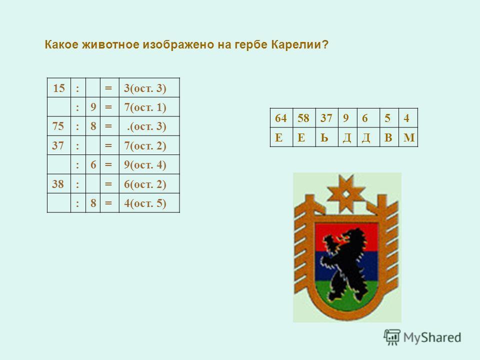 Какое животное изображено на гербе Карелии? 15:=3(ост. 3) :9=7(ост. 1) 75:8=.(ост. 3) 37:=7(ост. 2) :6=9(ост. 4) 38:=6(ост. 2) :8=4(ост. 5) 6458379654 ЕЕЬДДВМ